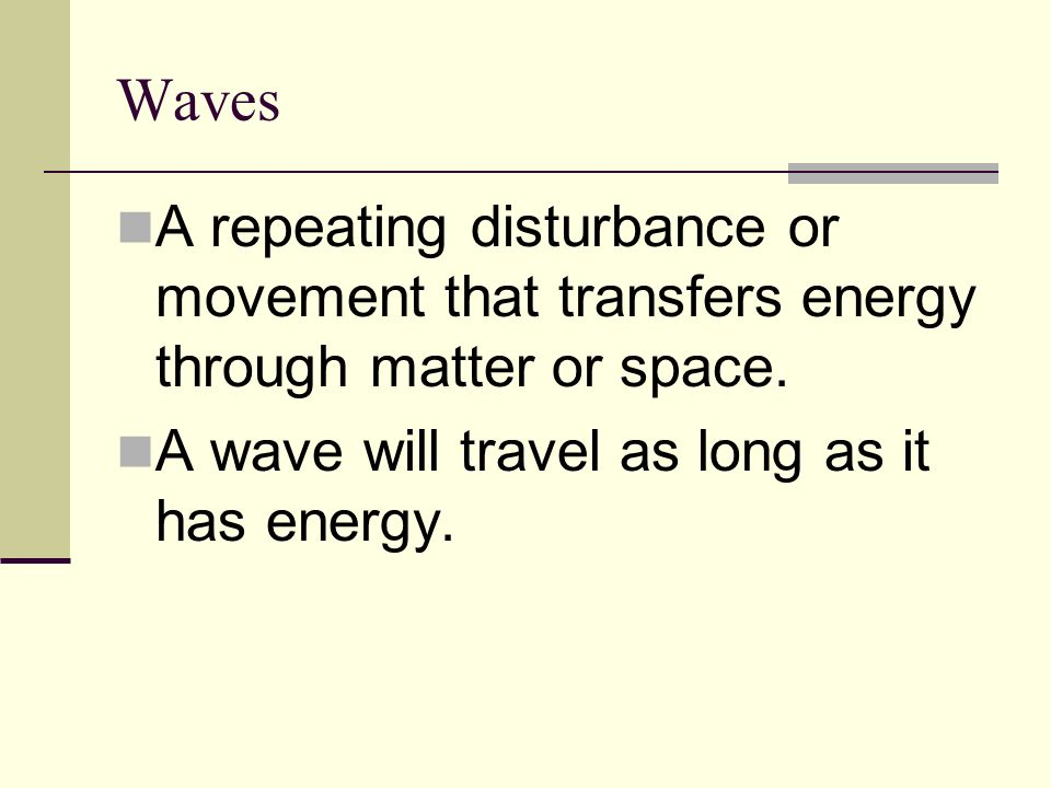 Waves A repeating disturbance or movement that transfers energy through matter or space.