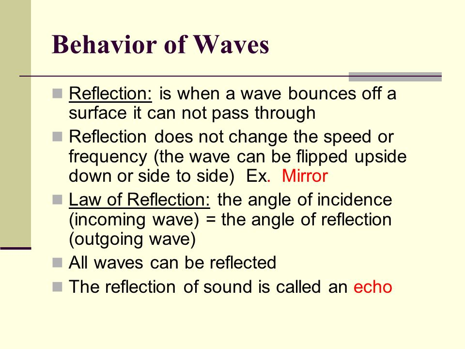 Behavior of Waves Reflection: is when a wave bounces off a surface it can not pass through.