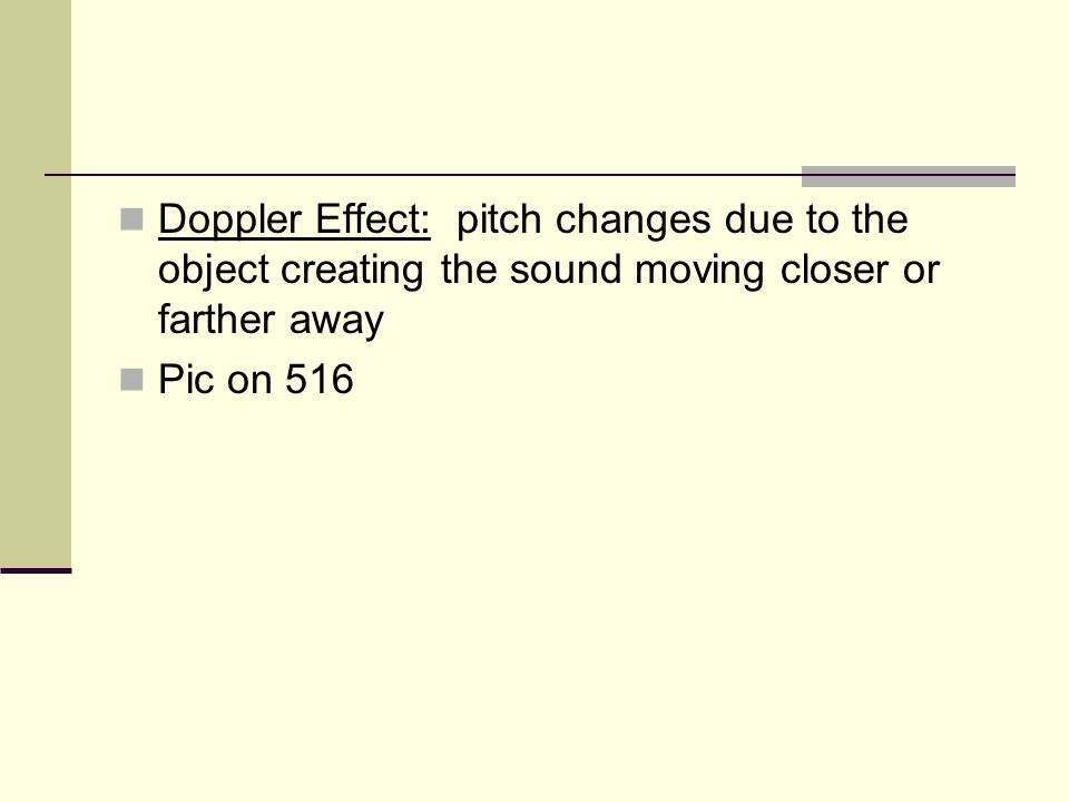 Doppler Effect: pitch changes due to the object creating the sound moving closer or farther away