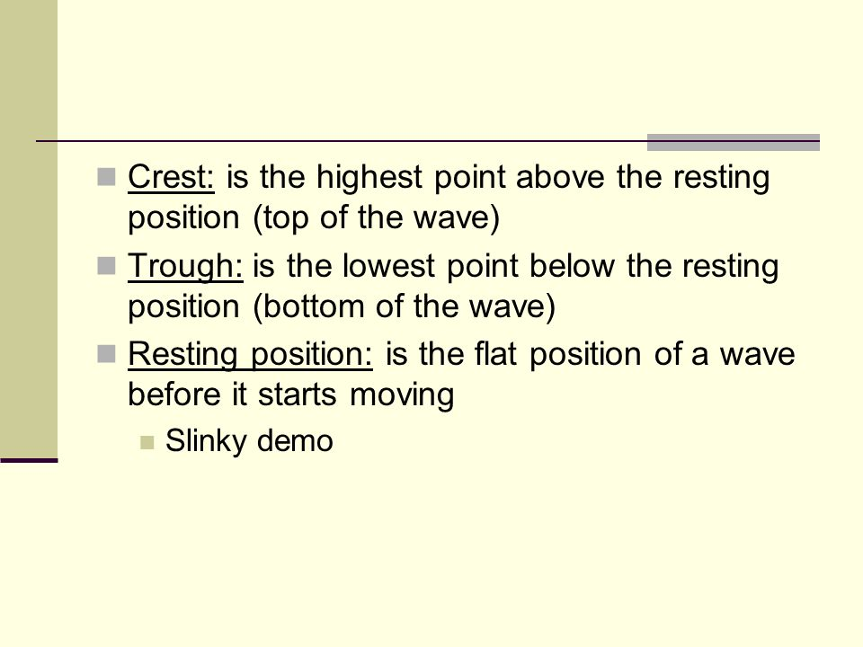Crest: is the highest point above the resting position (top of the wave)