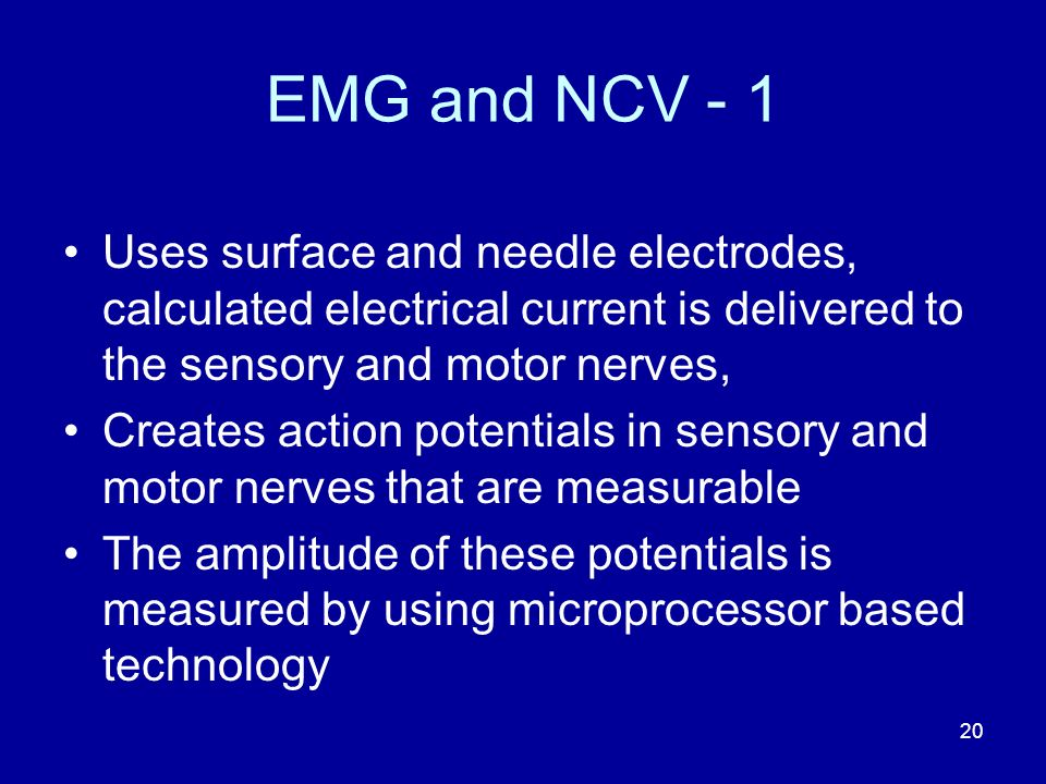 EMG and NCV - 1 Uses surface and needle electrodes, calculated electrical current is delivered to the sensory and motor nerves,