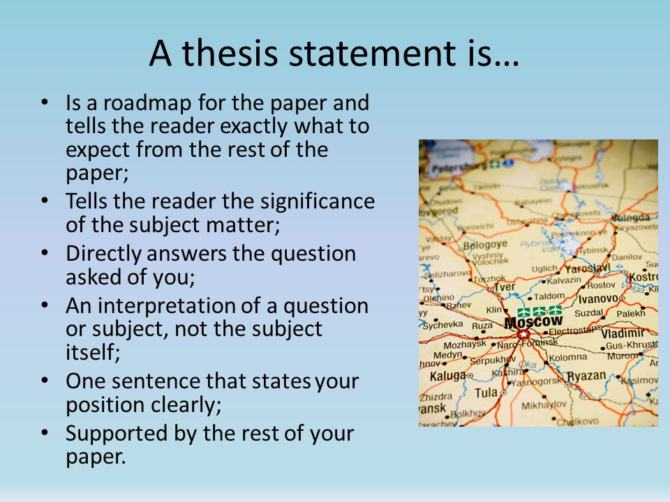 A thesis statement is… Is a roadmap for the paper and tells the reader exactly what to expect from the rest of the paper;