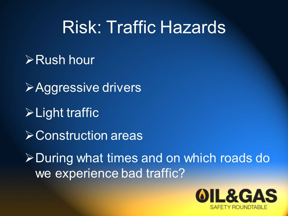 Risk: Traffic Hazards Rush hour Aggressive drivers Light traffic