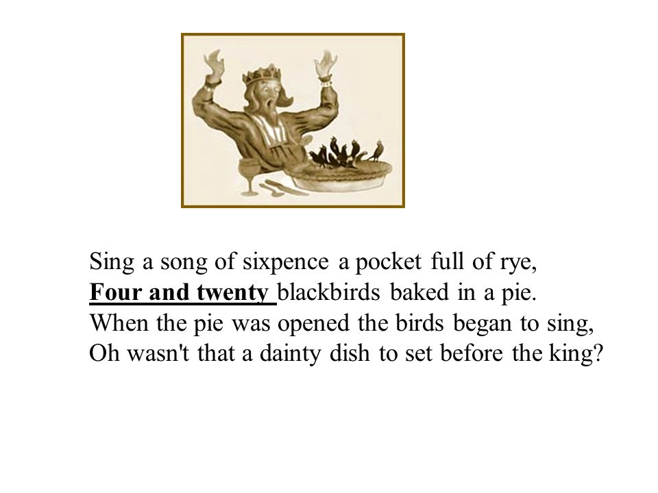 Sing a song of sixpence a pocket full of rye, Four and twenty blackbirds baked in a pie.
