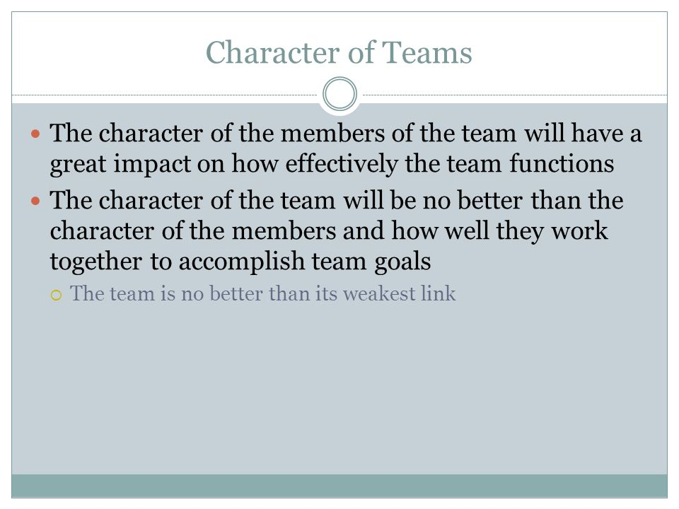 Character of Teams The character of the members of the team will have a great impact on how effectively the team functions.