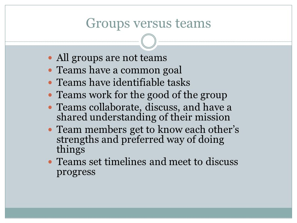 Groups versus teams All groups are not teams Teams have a common goal