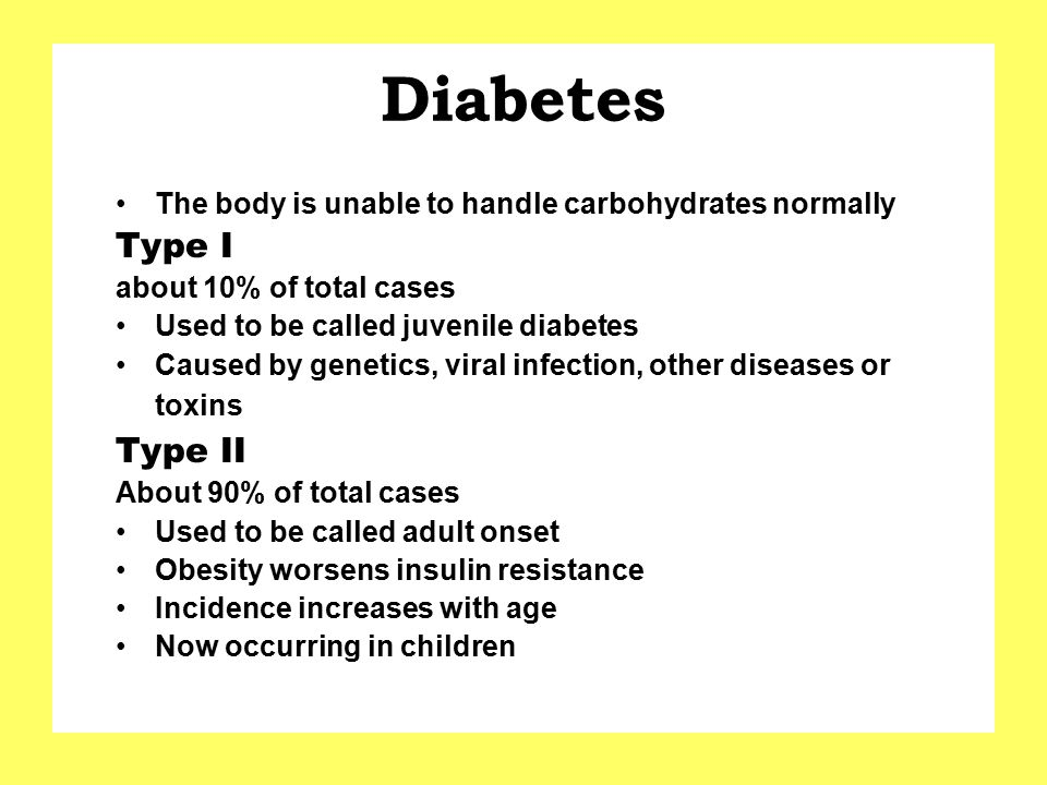 Diabetes The body is unable to handle carbohydrates normally. Type I. about 10% of total cases. Used to be called juvenile diabetes.