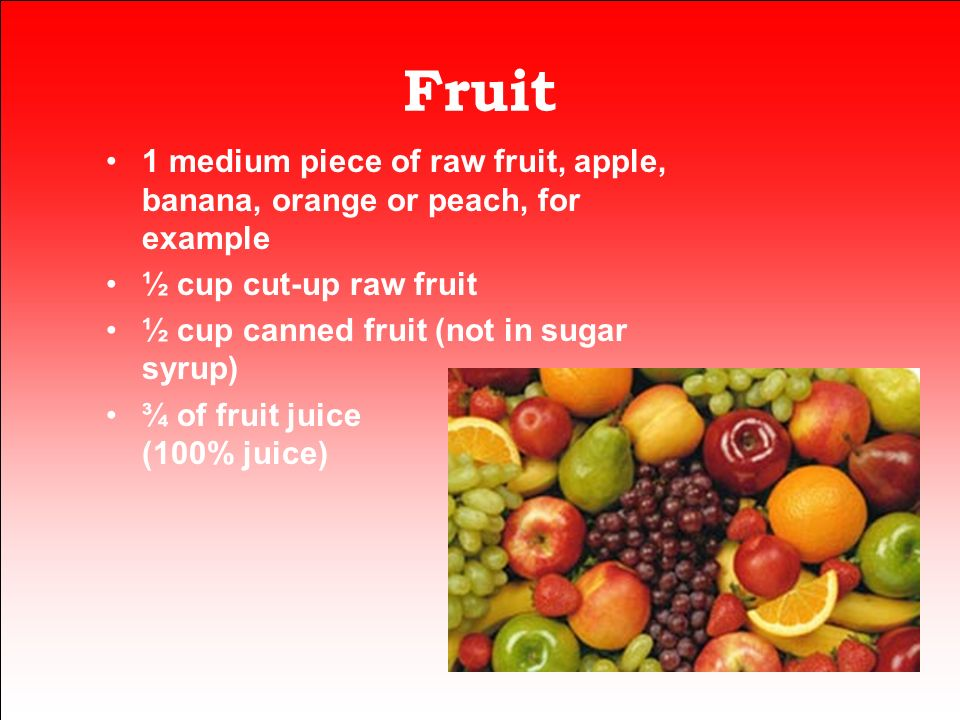 Fruit 1 medium piece of raw fruit, apple, banana, orange or peach, for example. ½ cup cut-up raw fruit.