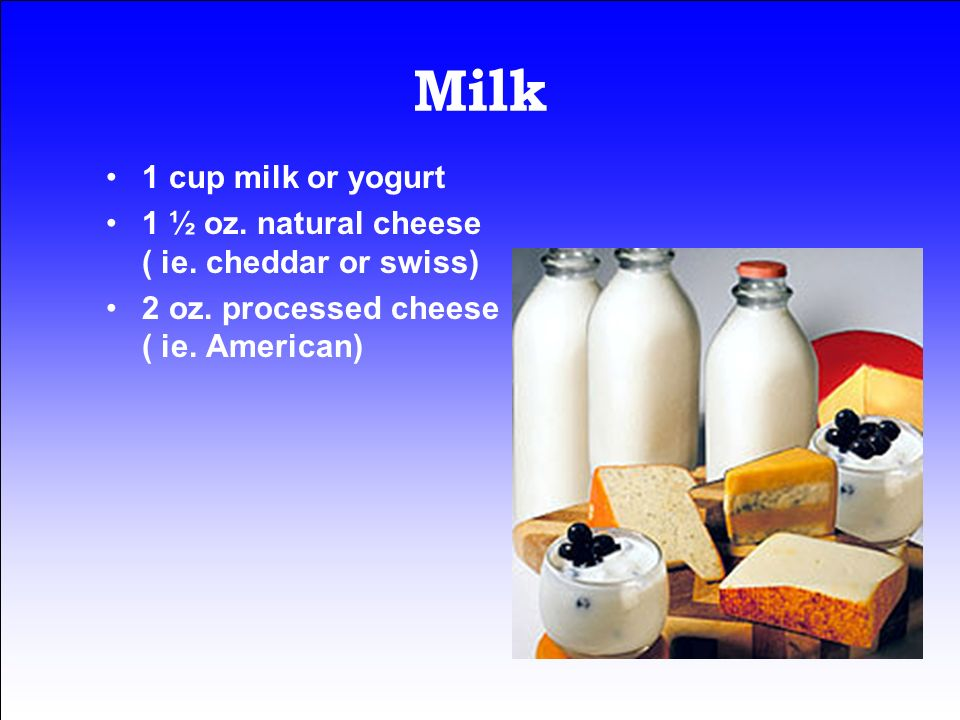 Milk 1 cup milk or yogurt. 1 ½ oz. natural cheese ( ie.
