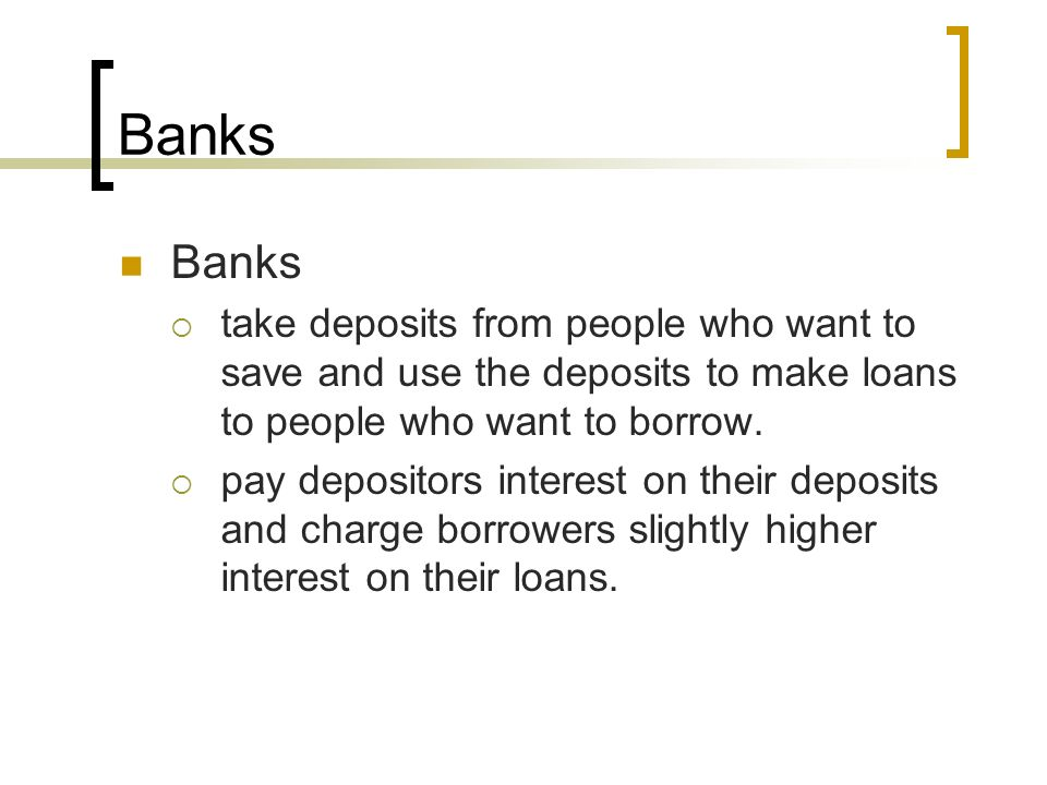 Banks Banks. take deposits from people who want to save and use the deposits to make loans to people who want to borrow.
