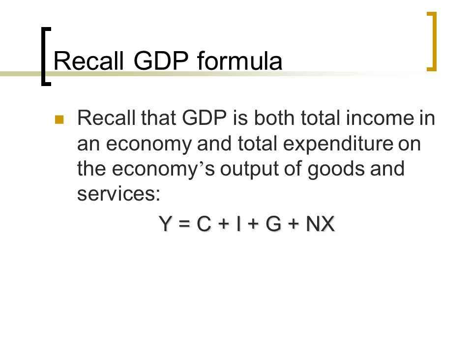 Recall GDP formula Recall that GDP is both total income in an economy and total expenditure on the economy's output of goods and services: