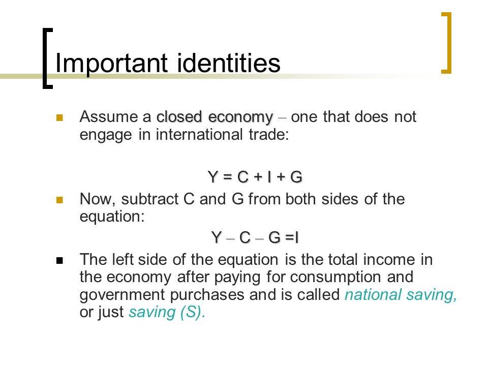 Important identities Assume a closed economy – one that does not engage in international trade: Y = C + I + G.