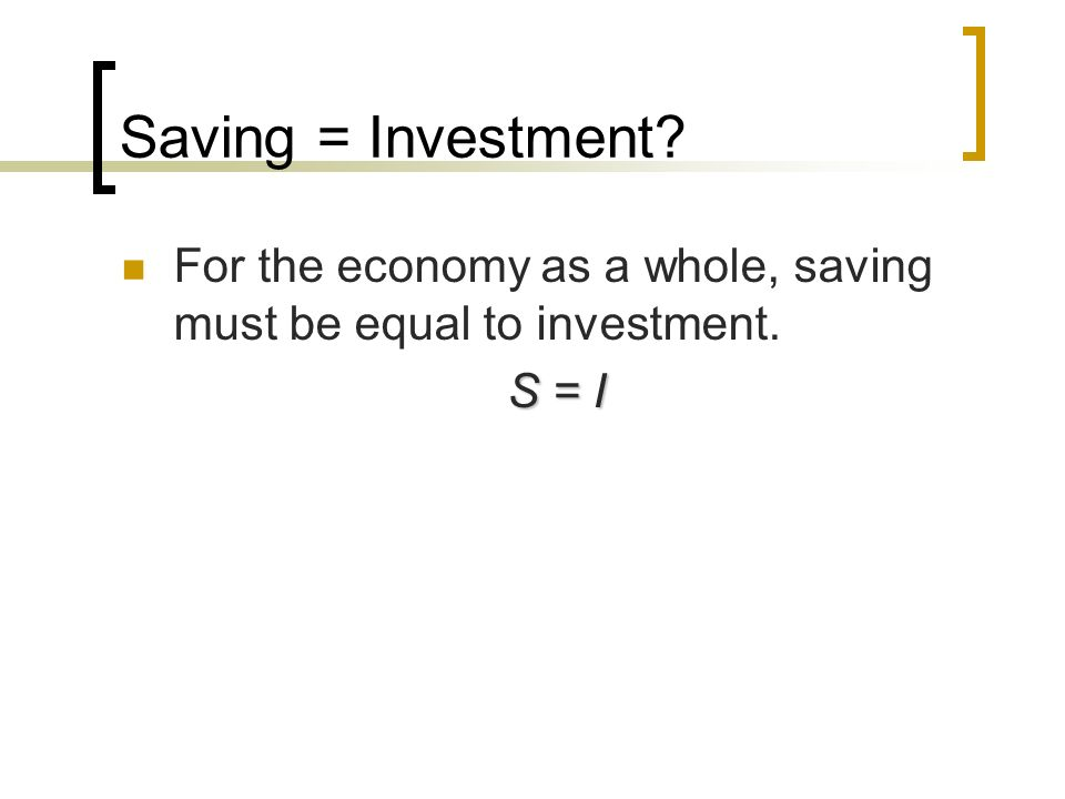 Saving = Investment For the economy as a whole, saving must be equal to investment. S = I