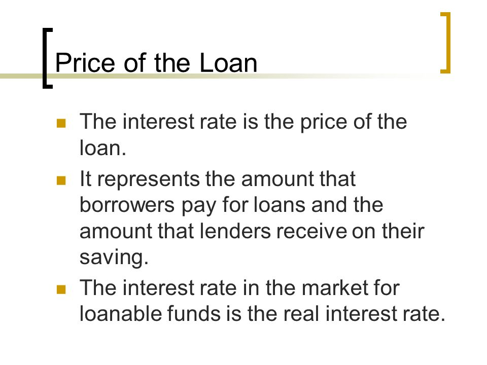 Price of the Loan The interest rate is the price of the loan.