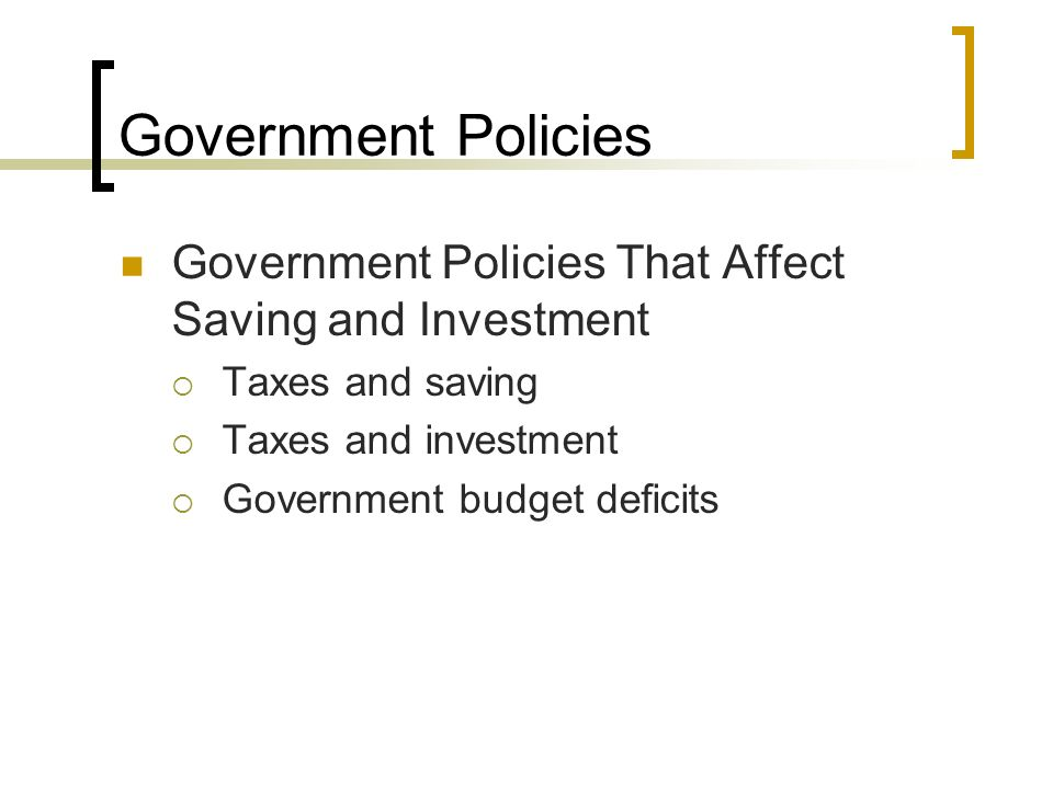 Government Policies Government Policies That Affect Saving and Investment. Taxes and saving. Taxes and investment.