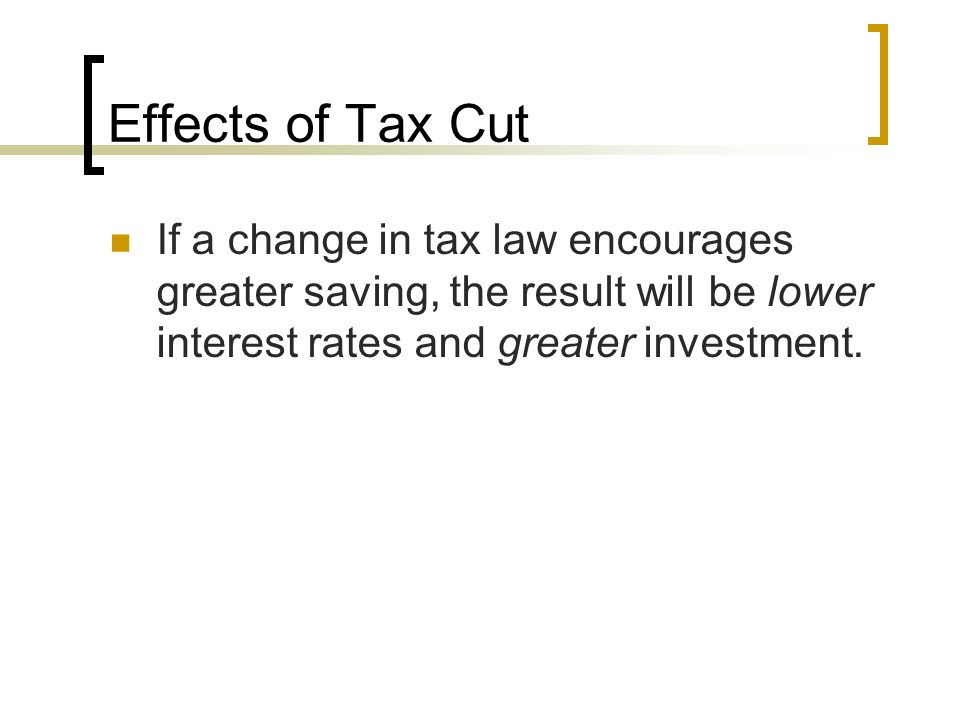 Effects of Tax Cut If a change in tax law encourages greater saving, the result will be lower interest rates and greater investment.