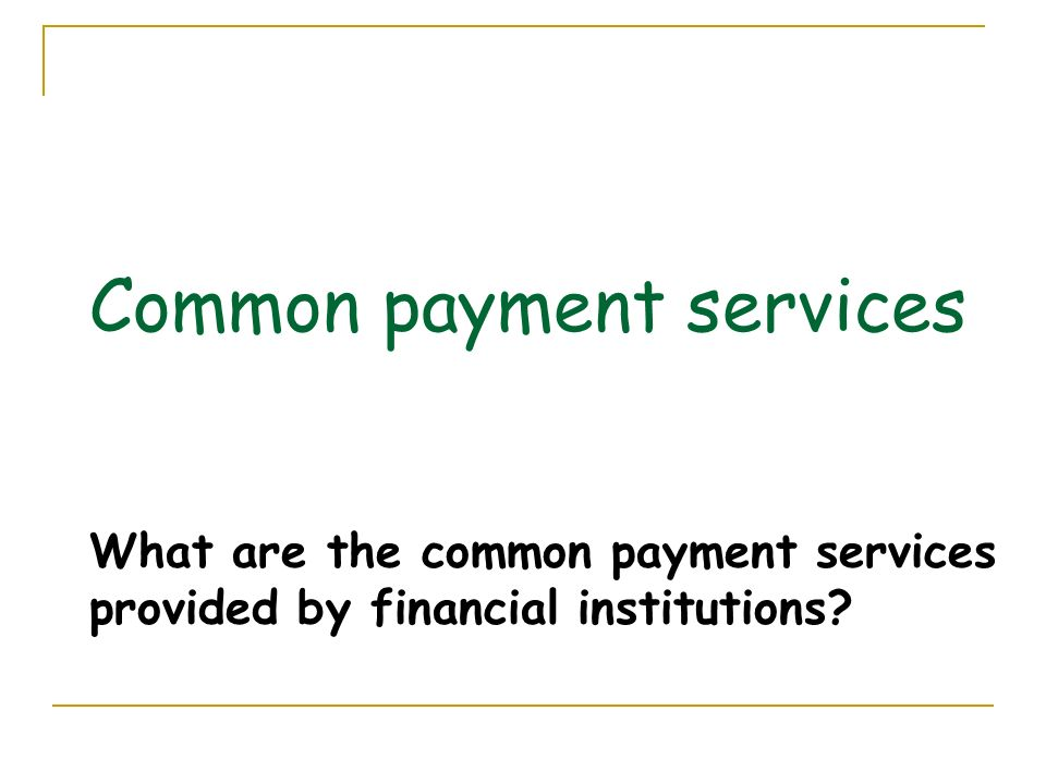 Common payment services What are the common payment services provided by financial institutions