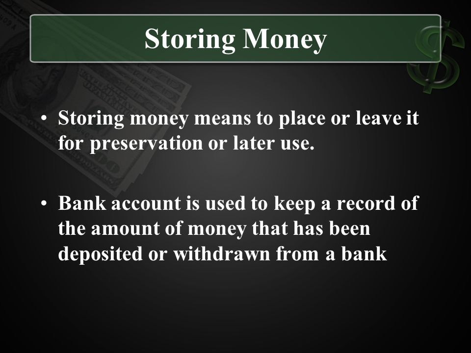 Storing Money Storing money means to place or leave it for preservation or later use.