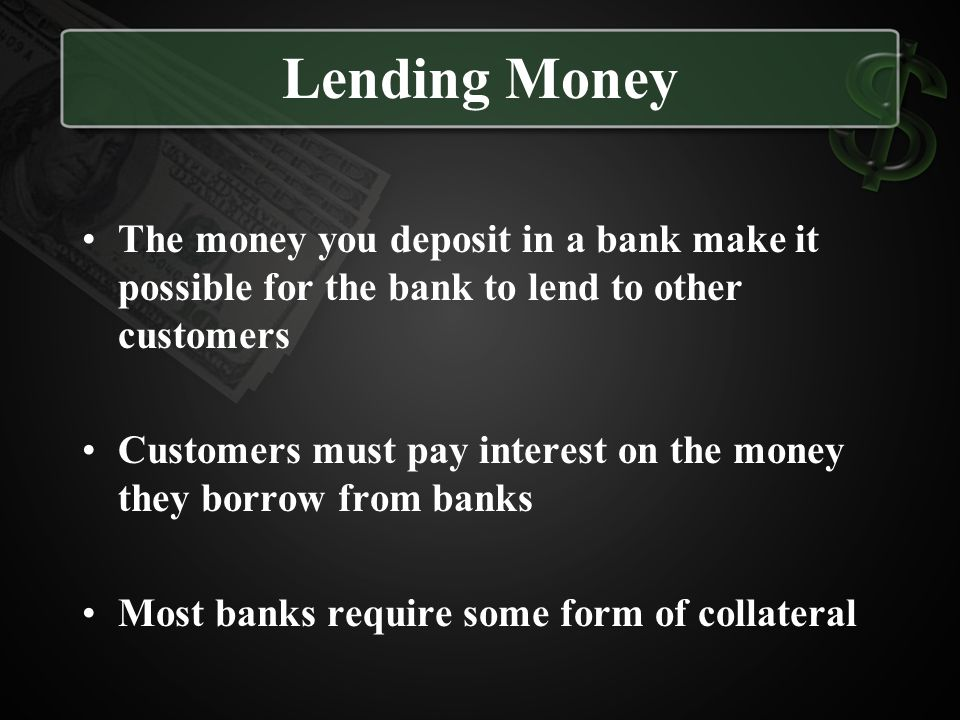 Lending Money The money you deposit in a bank make it possible for the bank to lend to other customers.