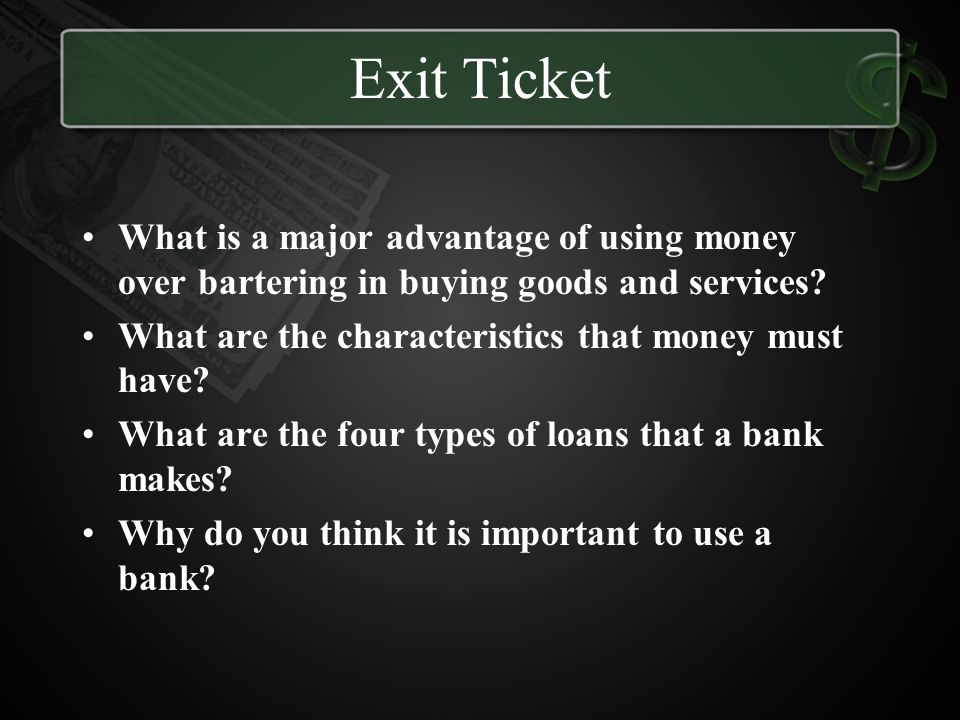 Exit Ticket What is a major advantage of using money over bartering in buying goods and services What are the characteristics that money must have