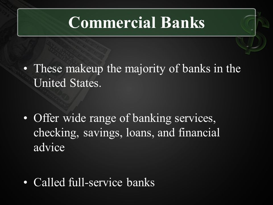 Commercial Banks These makeup the majority of banks in the United States.