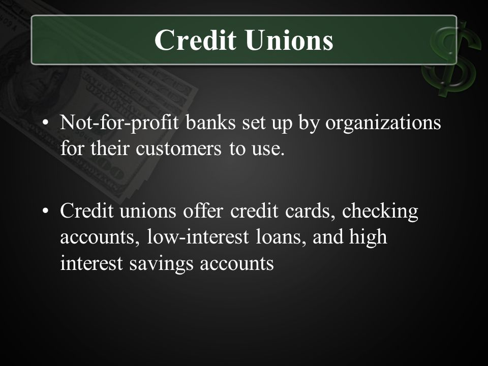 Credit Unions Not-for-profit banks set up by organizations for their customers to use.