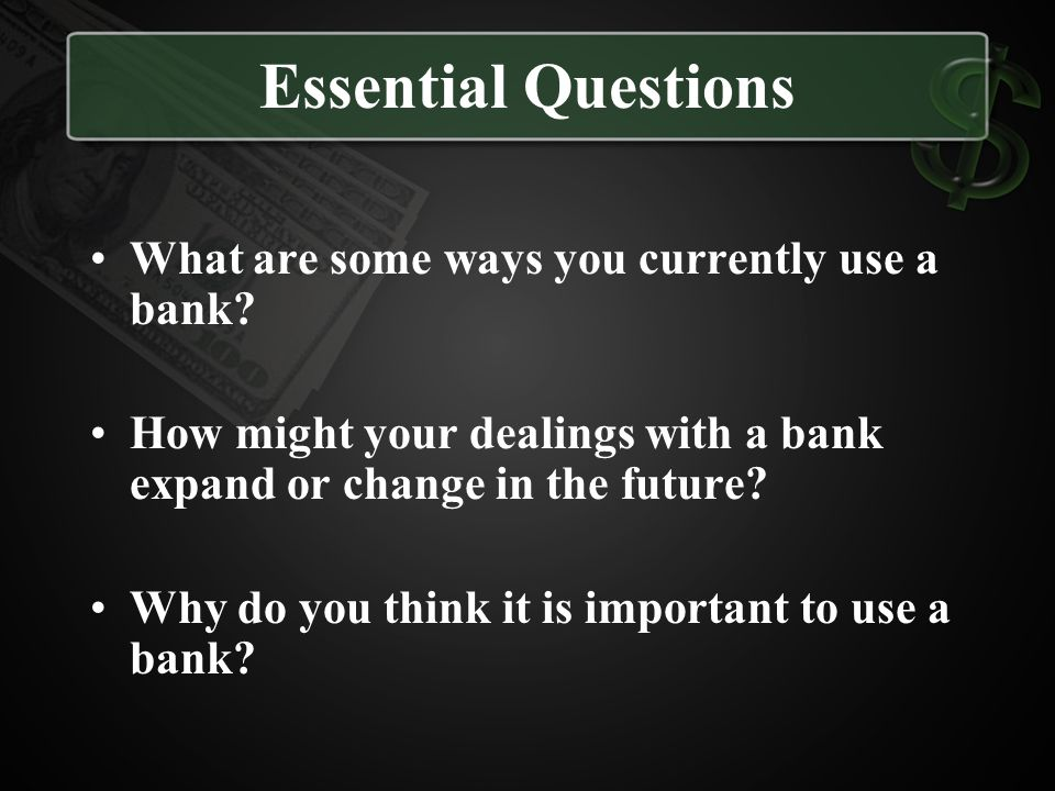 Essential Questions What are some ways you currently use a bank