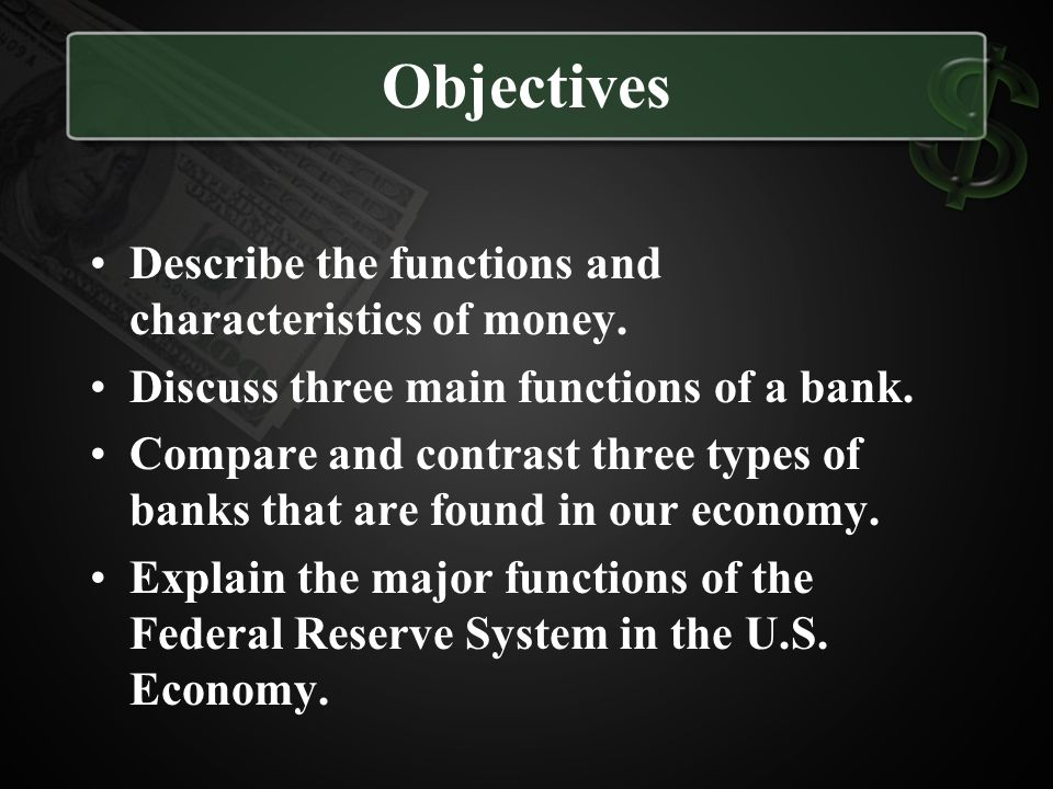 Objectives Describe the functions and characteristics of money.