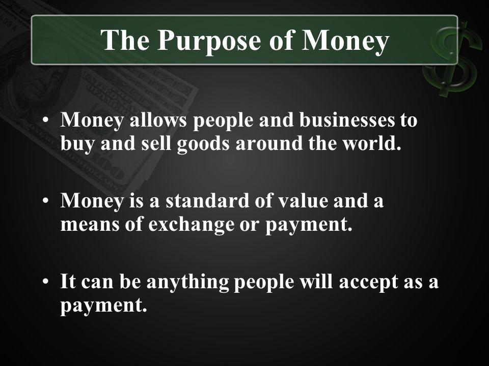 The Purpose of Money Money allows people and businesses to buy and sell goods around the world.