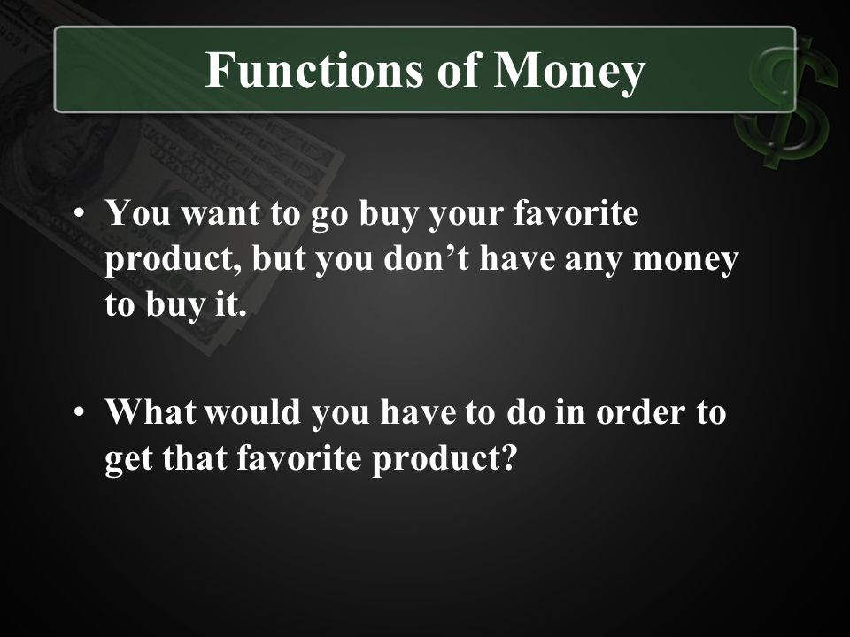 Functions of Money You want to go buy your favorite product, but you don't have any money to buy it.