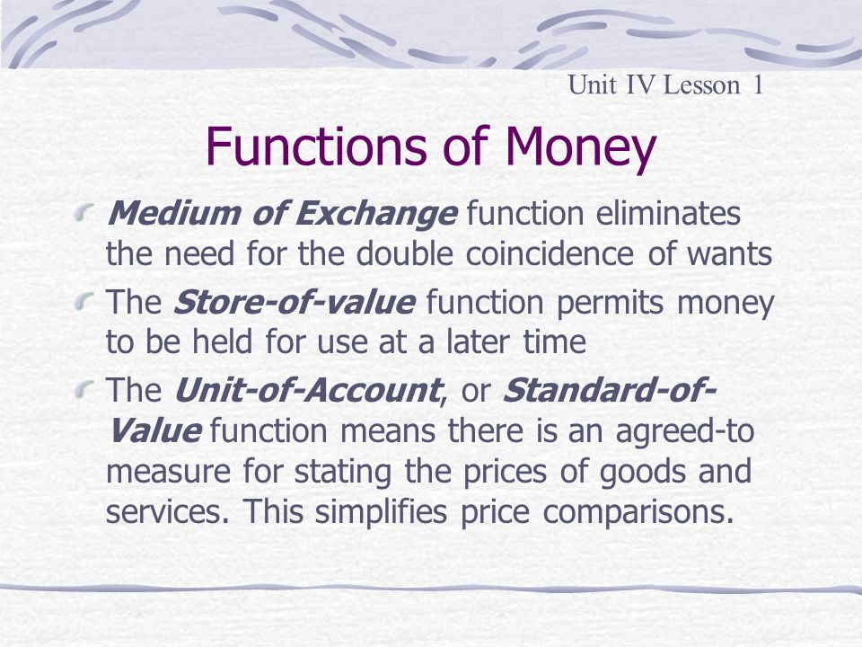 Unit IV Lesson 1 Functions of Money. Medium of Exchange function eliminates the need for the double coincidence of wants.