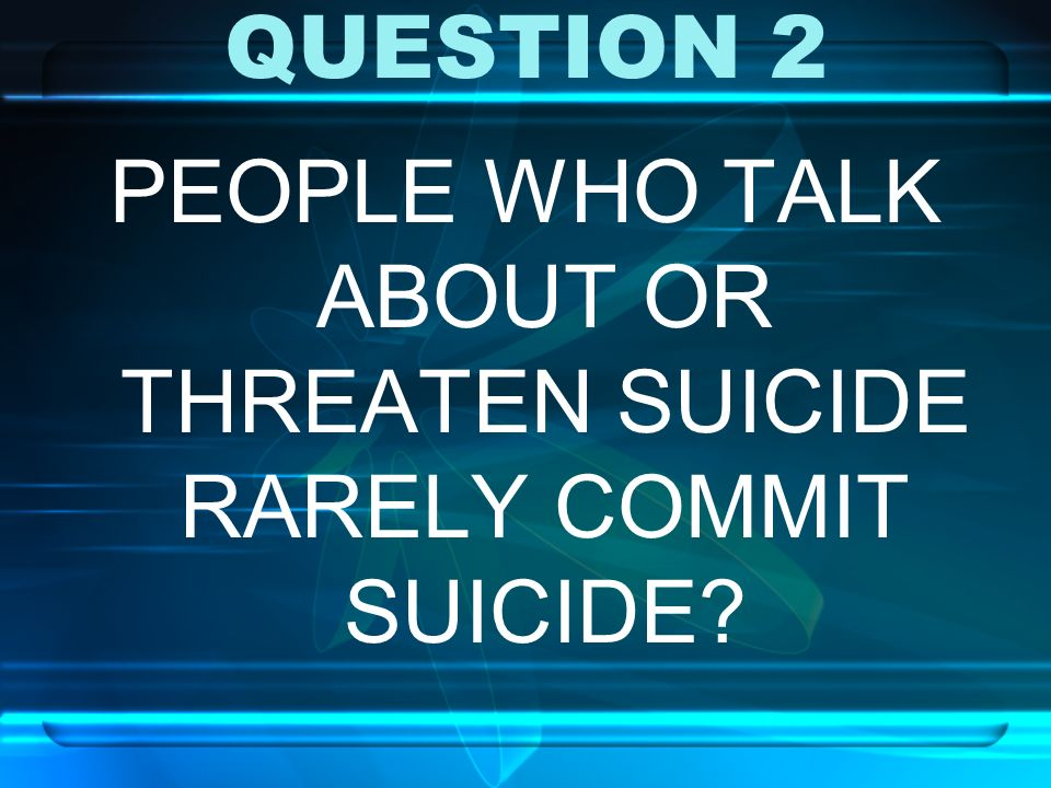 PEOPLE WHO TALK ABOUT OR THREATEN SUICIDE RARELY COMMIT SUICIDE