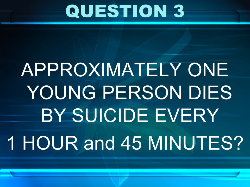 APPROXIMATELY ONE YOUNG PERSON DIES BY SUICIDE EVERY