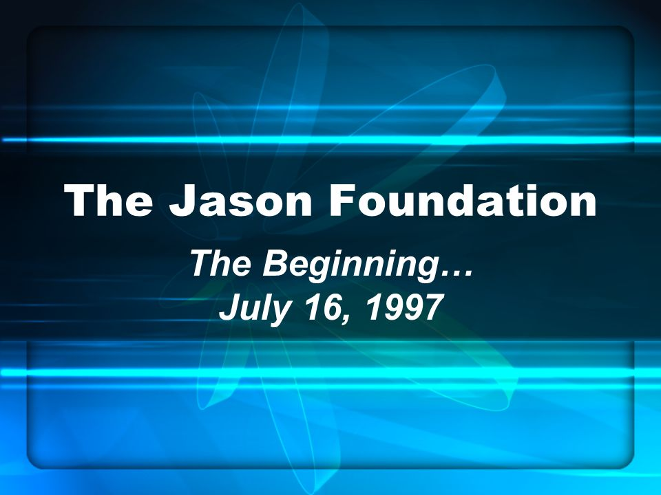 The Jason Foundation The Beginning… July 16, 1997
