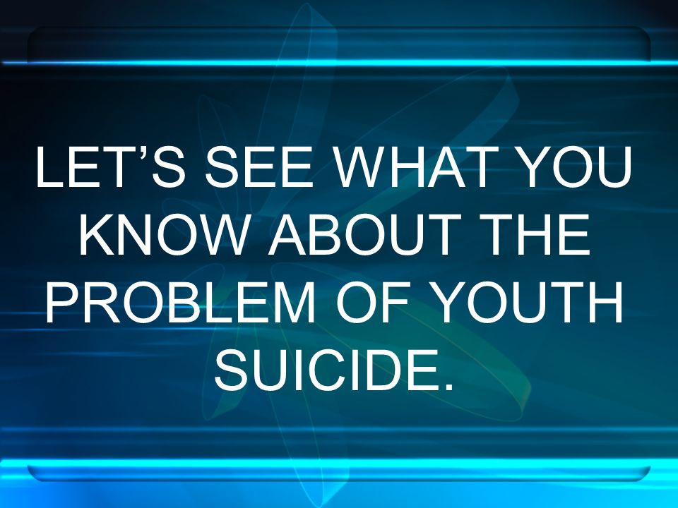 LET'S SEE WHAT YOU KNOW ABOUT THE PROBLEM OF YOUTH SUICIDE.