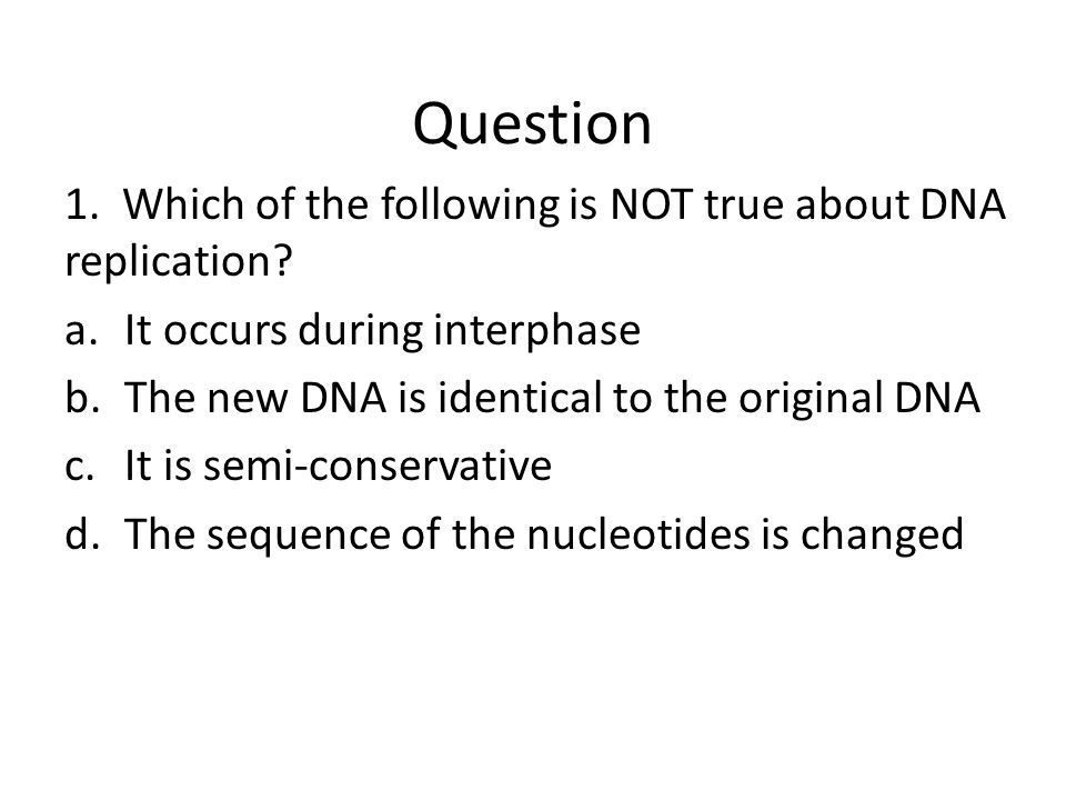 Question 1. Which of the following is NOT true about DNA replication