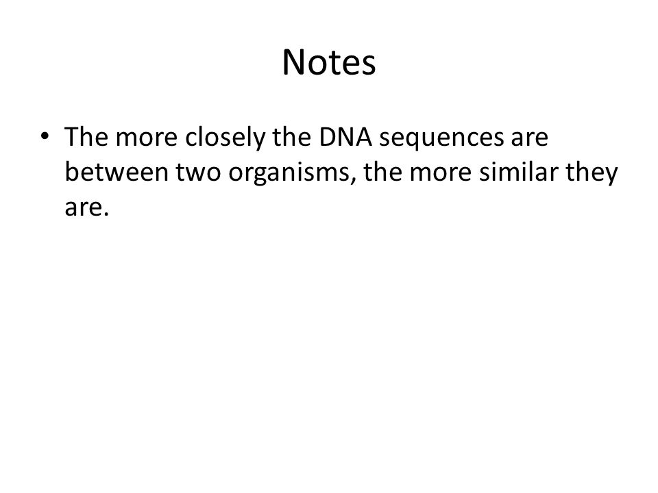 Notes The more closely the DNA sequences are between two organisms, the more similar they are.