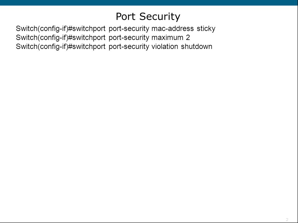 Port Security Switch(config-if)#switchport port-security mac-address sticky. Switch(config-if)#switchport port-security maximum 2.