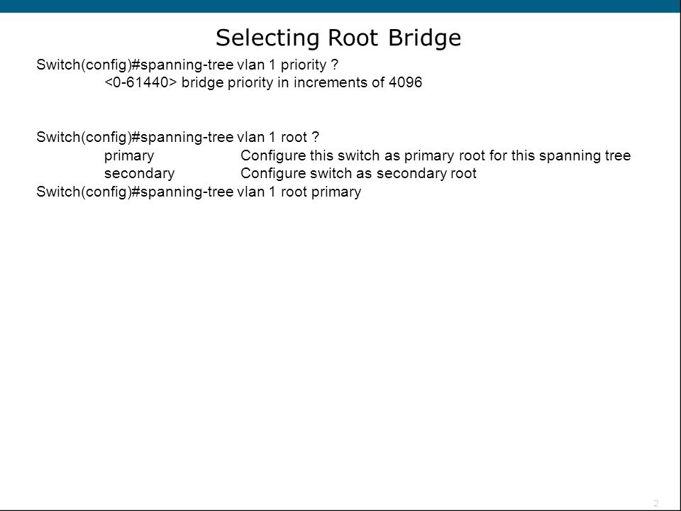 Selecting Root Bridge Switch(config)#spanning-tree vlan 1 priority
