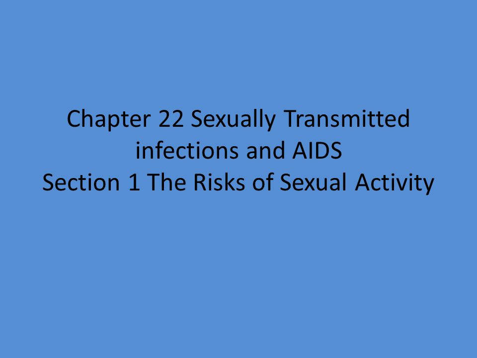 Chapter 22 Sexually Transmitted infections and AIDS Section 1 The Risks of Sexual Activity