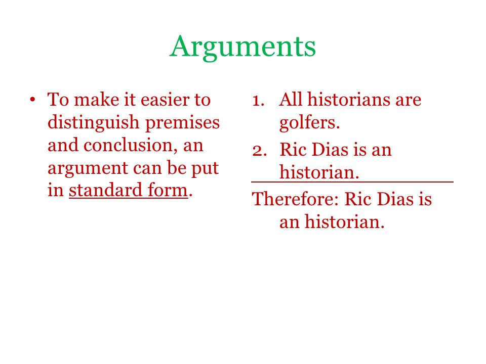 present an argument in premise conclusion form identifying both the premises and conclusion Phi 103 week 1 discussion 1 consider an argument you have recently had with a friend, family member, manager, co-worker, or someone else identify the topic of the argument and present that argument in premise-conclusion form, identifying both the premises and conclusion.