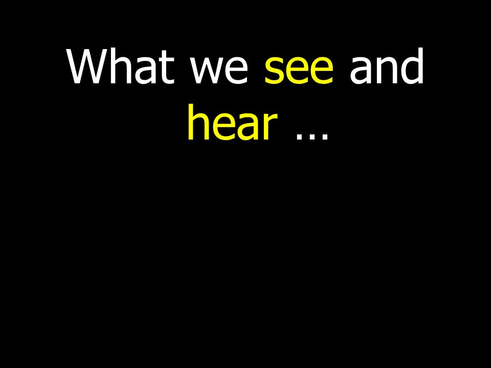 What we see and hear …