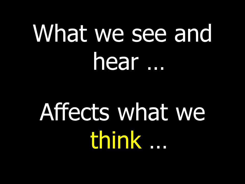 What we see and hear … Affects what we think …