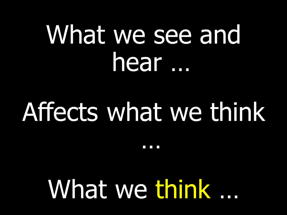 What we see and hear … Affects what we think … What we think …