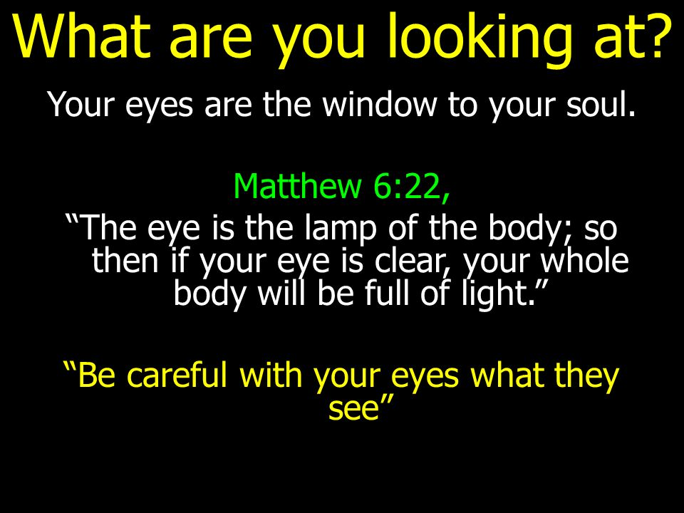 What are you looking at Your eyes are the window to your soul.