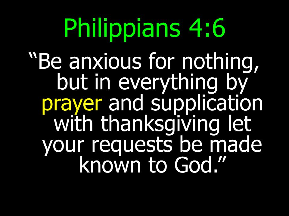 Philippians 4:6 Be anxious for nothing, but in everything by prayer and supplication with thanksgiving let your requests be made known to God.