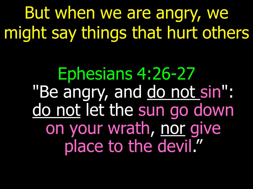But when we are angry, we might say things that hurt others