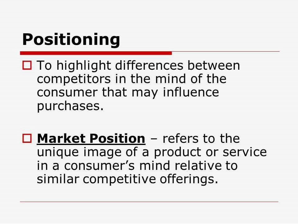 Positioning To highlight differences between competitors in the mind of the consumer that may influence purchases.