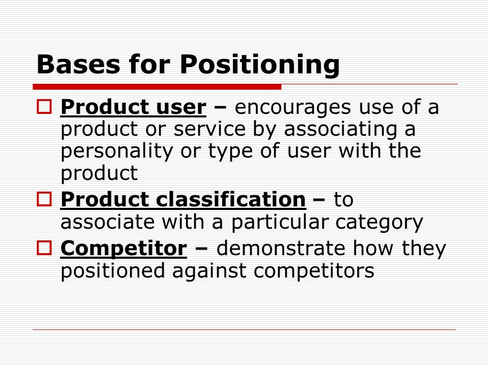 Bases for Positioning Product user – encourages use of a product or service by associating a personality or type of user with the product.