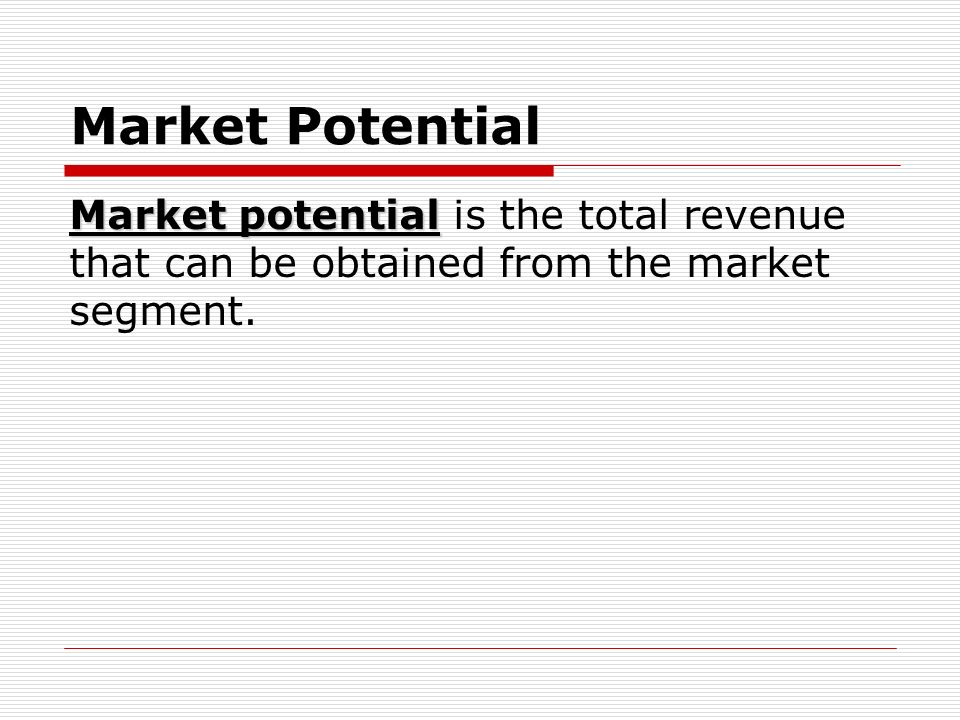 Market Potential Market potential is the total revenue that can be obtained from the market segment.